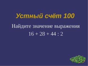 Устный счёт 100 Найдите значение выражения 16 + 28 + 44 : 2