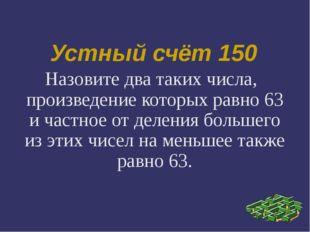 Устный счёт 150 Назовите два таких числа, произведение которых равно 63 и час