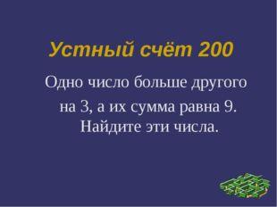Устный счёт 200 Одно число больше другого на 3, а их сумма равна 9. Найдите э
