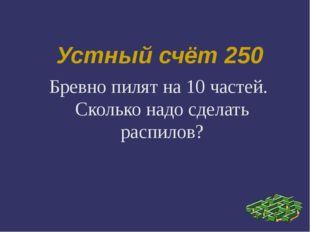Устный счёт 250 Бревно пилят на 10 частей. Сколько надо сделать распилов?