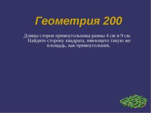 Геометрия 200 Длины сторон прямоугольника равны 4 см и 9 см. Найдите сторону