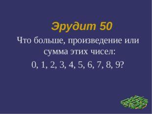 Эрудит 50 Что больше, произведение или сумма этих чисел: 0, 1, 2, 3, 4, 5, 6,