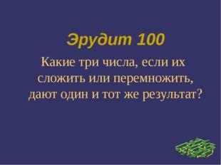 Эрудит 100 Какие три числа, если их сложить или перемножить, дают один и тот