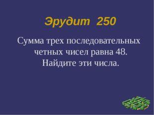 Эрудит 250 Сумма трех последовательных четных чисел равна 48. Найдите эти чис