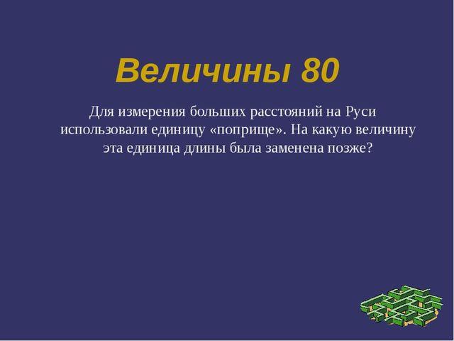 Величины 80 Для измерения больших расстояний на Руси использовали единицу «по...