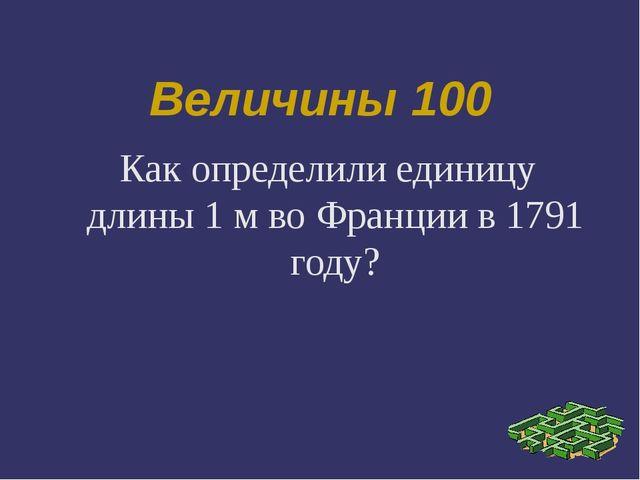 Величины 100 Как определили единицу длины 1 м во Франции в 1791 году?