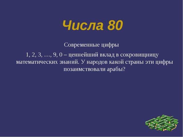 Числа 80 Современные цифры 1, 2, 3, …, 9, 0 – ценнейший вклад в сокровищницу...
