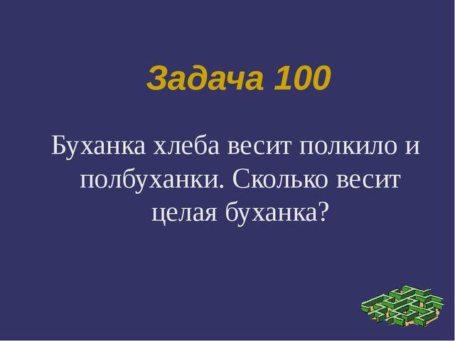 Задача 100 Буханка хлеба весит полкило и полбуханки. Сколько весит целая буха...