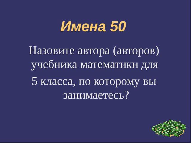 Имена 50 Назовите автора (авторов) учебника математики для 5 класса, по котор...