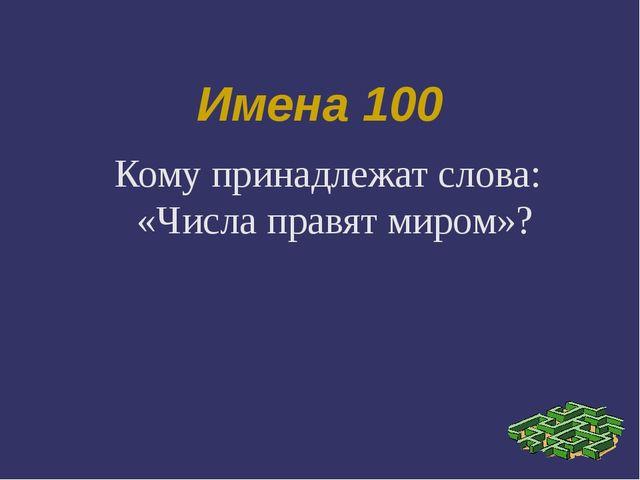 Имена 100 Кому принадлежат слова: «Числа правят миром»?