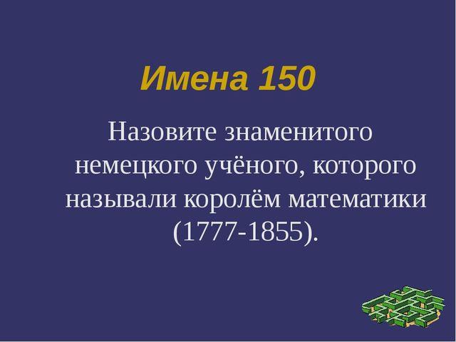 Имена 150 Назовите знаменитого немецкого учёного, которого называли королём м...