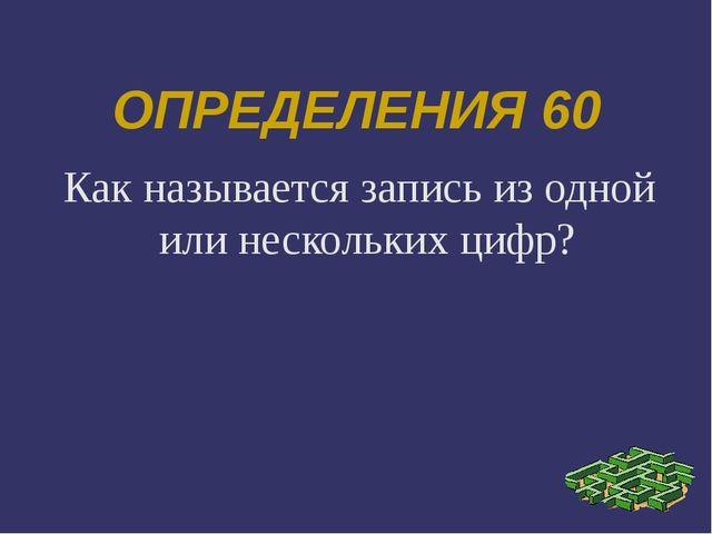 ОПРЕДЕЛЕНИЯ 60 Как называется запись из одной или нескольких цифр?