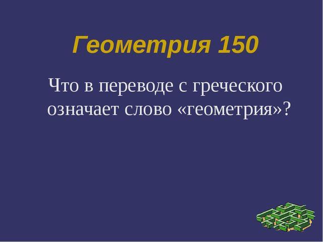 Геометрия 150 Что в переводе с греческого означает слово «геометрия»?