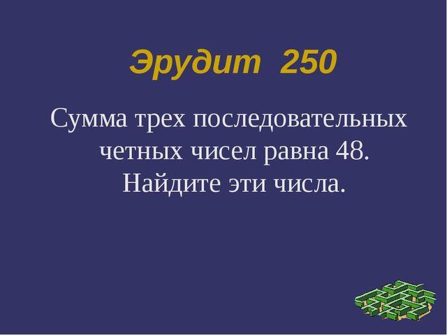 Эрудит 250 Сумма трех последовательных четных чисел равна 48. Найдите эти чис...