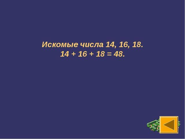 Искомые числа 14, 16, 18. 14 + 16 + 18 = 48.