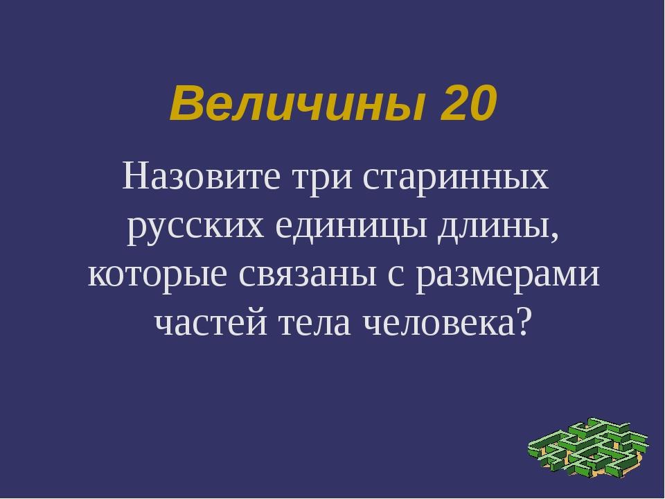 Величины 20 Назовите три старинных русских единицы длины, которые связаны с р...