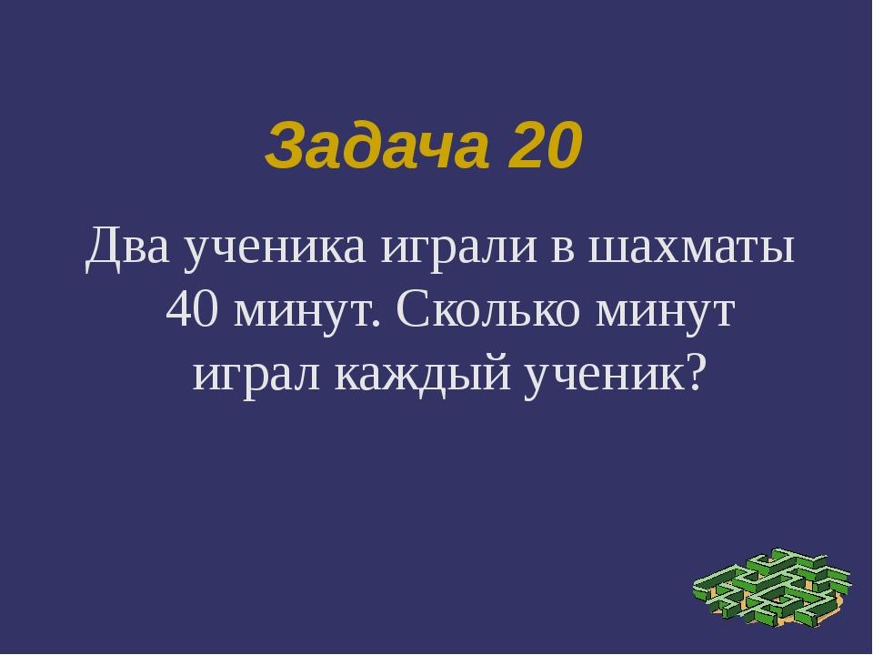 Задача 20 Два ученика играли в шахматы 40 минут. Сколько минут играл каждый у...