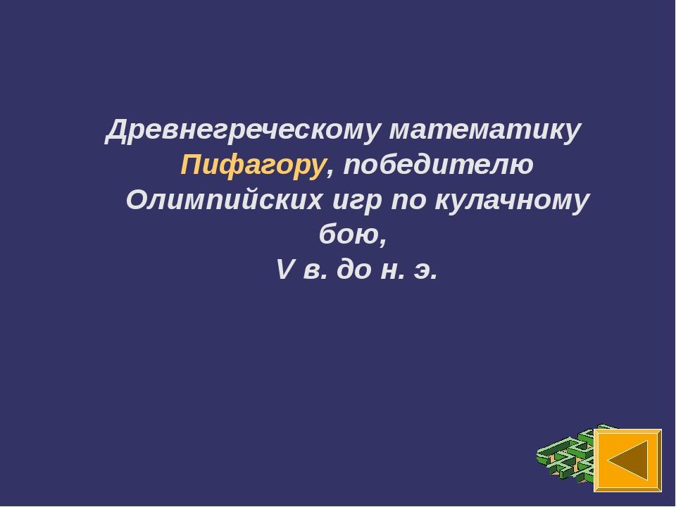 Древнегреческому математику Пифагору, победителю Олимпийских игр по кулачному...