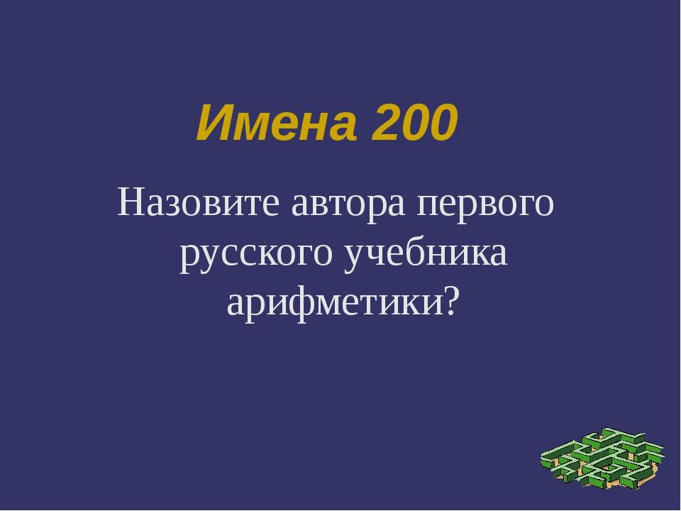 Имена 200 Назовите автора первого русского учебника арифметики?