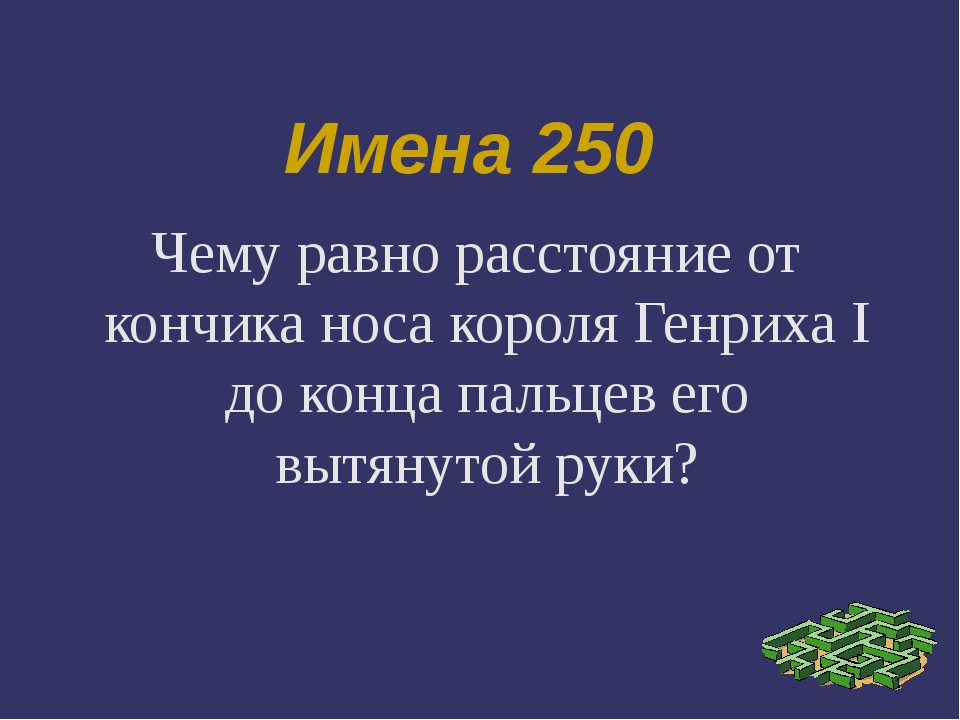 Имена 250 Чему равно расстояние от кончика носа короля Генриха I до конца пал...