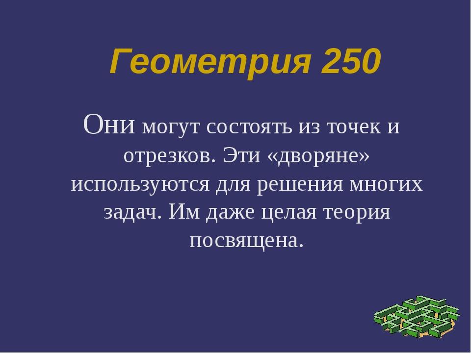 Геометрия 250 Они могут состоять из точек и отрезков. Эти «дворяне» использую...