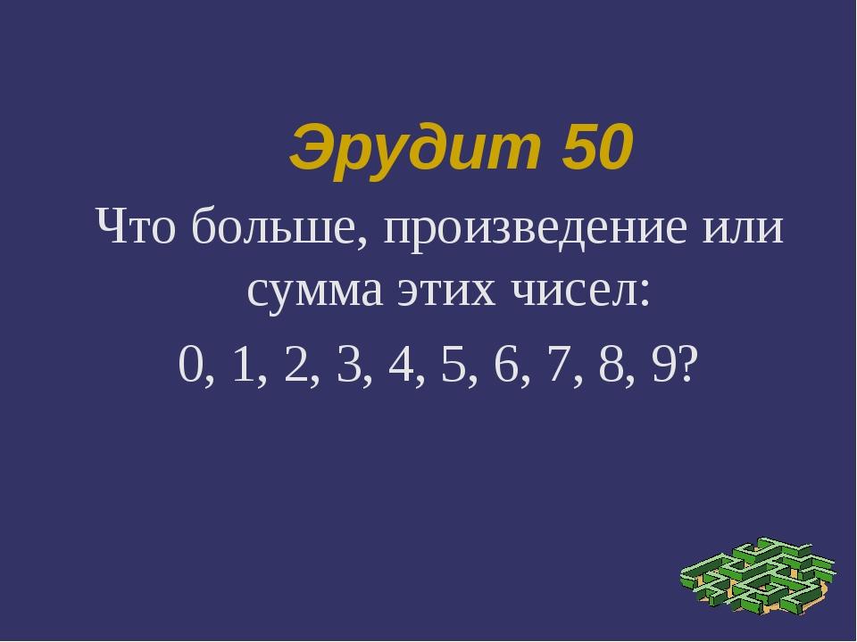 Эрудит 50 Что больше, произведение или сумма этих чисел: 0, 1, 2, 3, 4, 5, 6,...