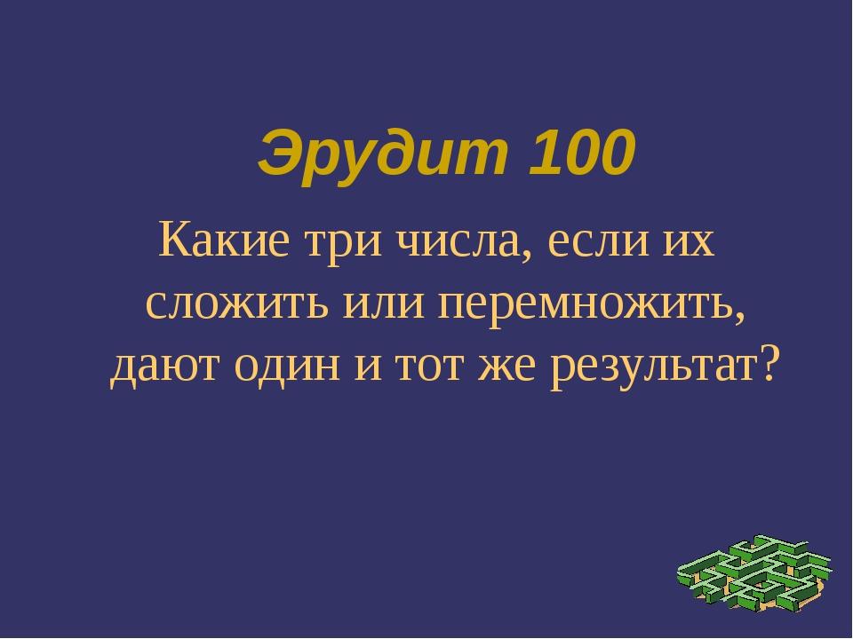Эрудит 100 Какие три числа, если их сложить или перемножить, дают один и тот...