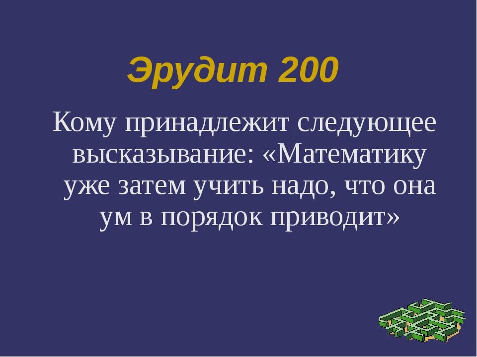 Эрудит 200 Кому принадлежит следующее высказывание: «Математику уже затем учи...