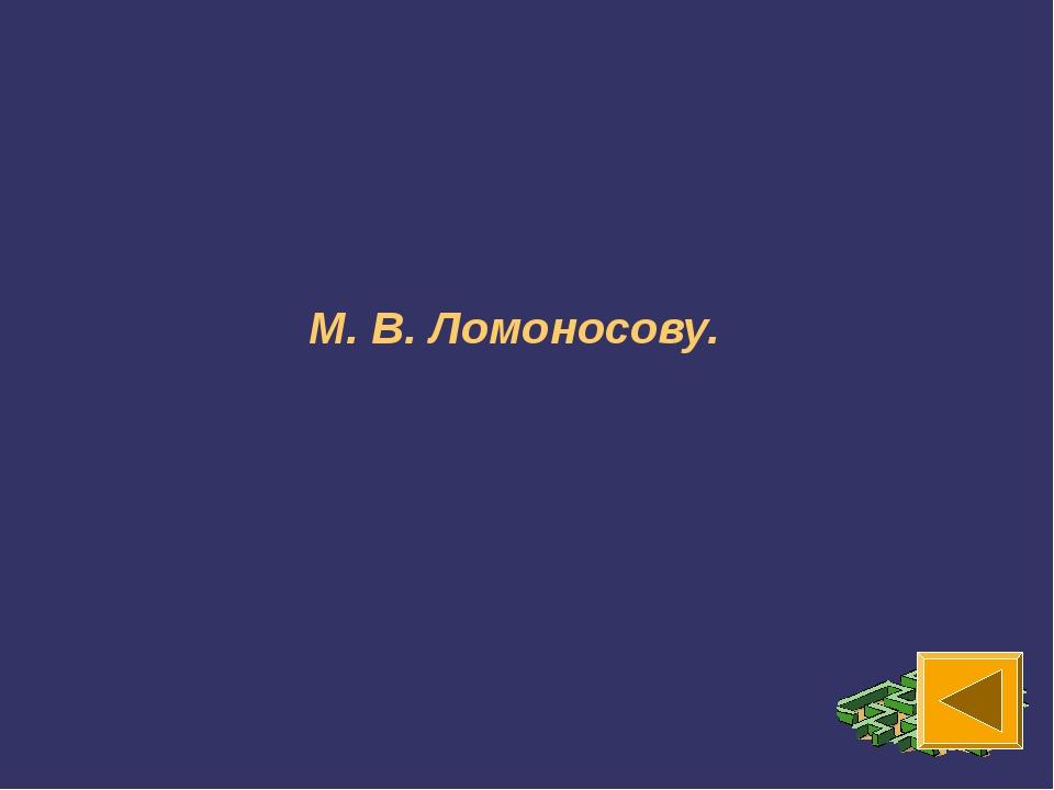 М. В. Ломоносову.