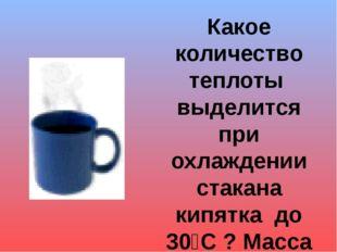 Какое количество теплоты выделится при охлаждении стакана кипятка до 30⁰С ? М
