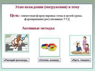 Этап вхождения (погружения) в тему Цель: совместная формулировка темы и целей