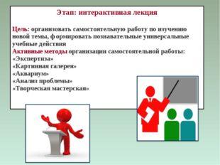 Этап: интерактивная лекция Цель: организовать самостоятельную работу по изуче