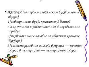˜ АЗБУКА (по первым славянским буквам «аз» и «буки»), 1) совокупность букв, п