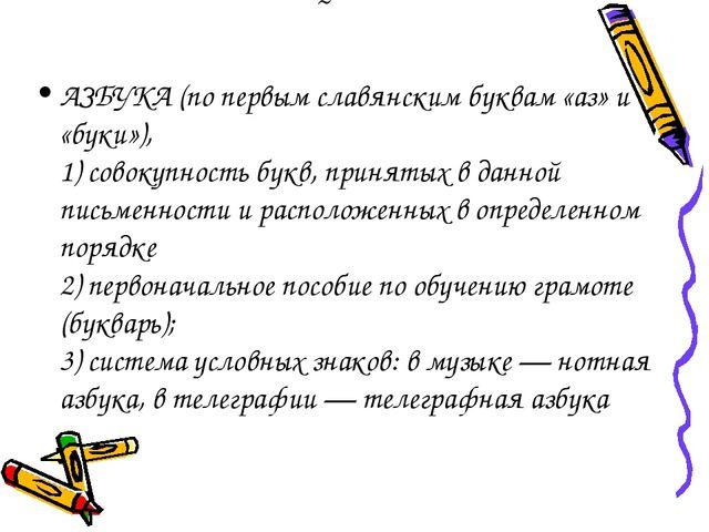 ˜ АЗБУКА (по первым славянским буквам «аз» и «буки»), 1) совокупность букв, п...