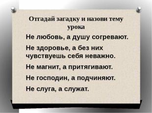 Отгадай загадку и назови тему урока Не любовь, а душу согревают. Не здоровье,