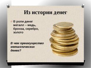 Из истории денег В роли денег металл – медь, бронза, серебро, золото В чем пр