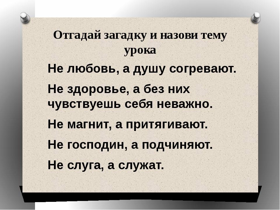 Отгадай загадку и назови тему урока Не любовь, а душу согревают. Не здоровье,...