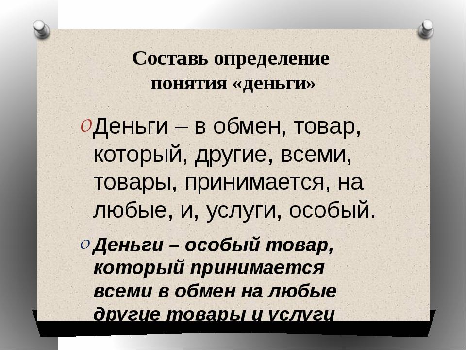 Составь определение понятия «деньги» Деньги – в обмен, товар, который, другие...