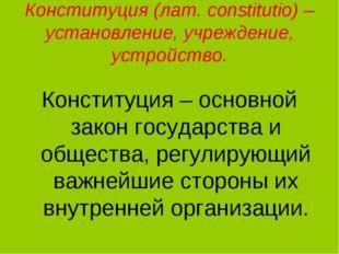 Конституция (лат. сonstitutio) – установление, учреждение, устройство. Консти