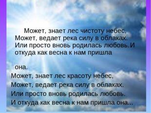 Может, знает лес чистоту небес,Может, ведает река силу в облаках.Или прост