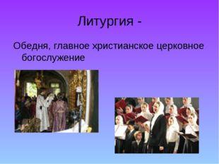 Литургия - Обедня, главное христианское церковное богослужение