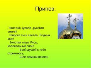 Припев: Золотые купола ,русская земля! Широка ты и светла ,Родина моя! Золота