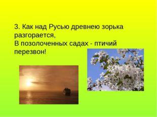 3. Как над Русью древнею зорька разгорается, В позолоченных садах - птичий п