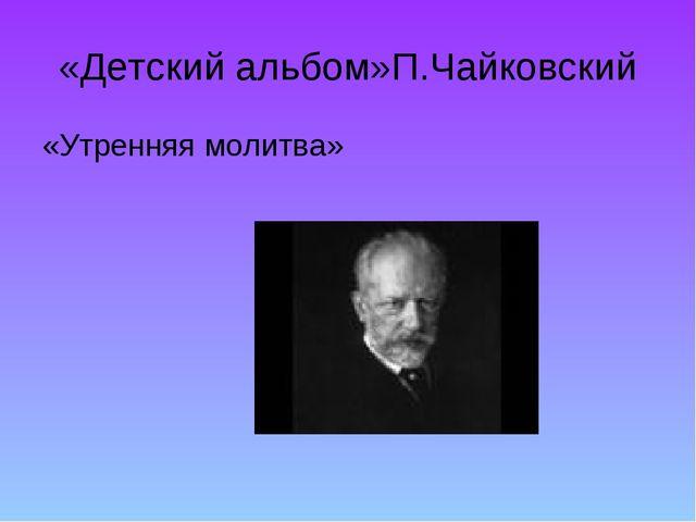 «Детский альбом»П.Чайковский «Утренняя молитва»