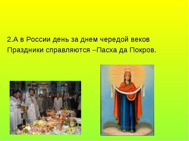 2.А в России день за днем чередой веков Праздники справляются –Пасха да Покров.