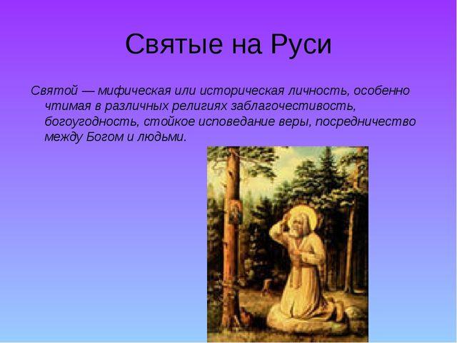 Святые на Руси Святой— мифическая или историческая личность, особенно чтимая...