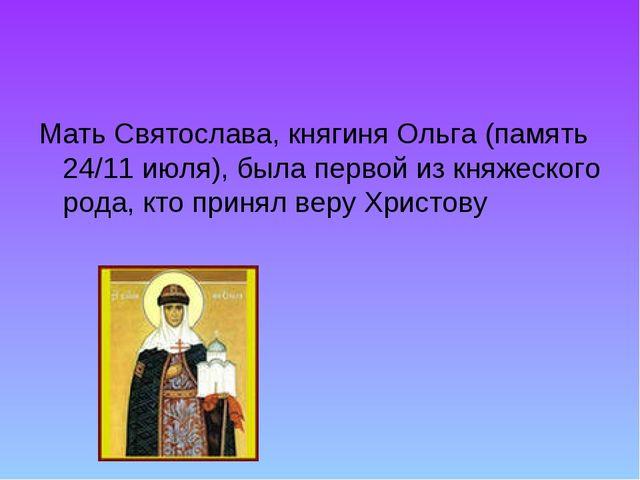 Мать Святослава, княгиня Ольга (память 24/11 июля), была первой из княжеского...