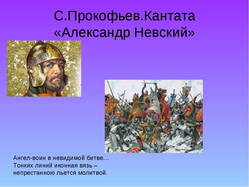 С.Прокофьев.Кантата «Александр Невский» Ангел-воин в невидимой битве… Тонких...