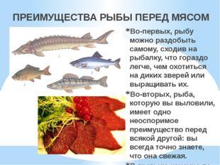 ПРЕИМУЩЕСТВА РЫБЫ ПЕРЕД МЯСОМ Во-первых, рыбу можно раздобыть самому, сходив