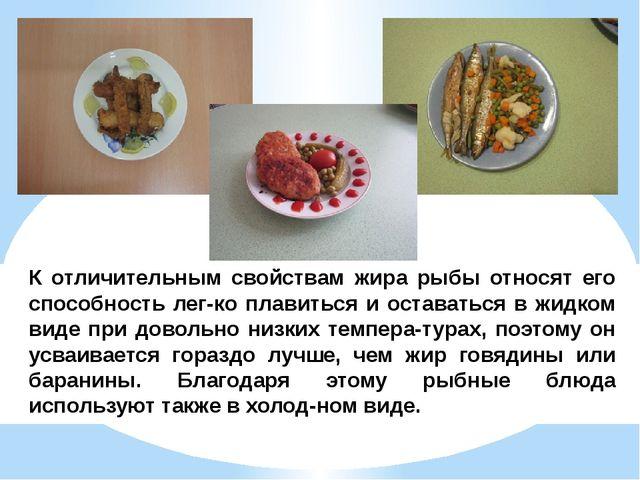 К отличительным свойствам жира рыбы относят его способность легко плавиться...